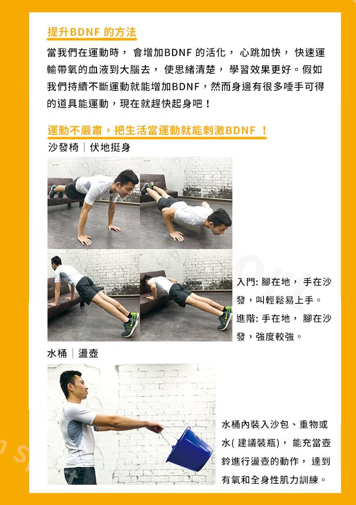 提升BDNF 的方法 當我們在運動時, 會增加BDNF 的活化, 心跳加快, 快速運輸帶氧的血液 到大腦去, 使思緒清楚, 學習效果更好。假如我們持續不斷運動就能增加 BDNF,然而身邊有很多唾手可得的道具能運動,現在就趕快起身吧! 運動不嚴肅,把生活當運動就能刺激BDNF !