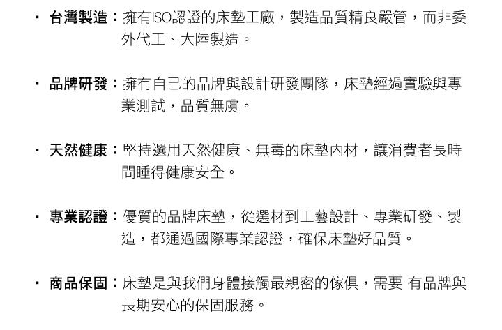台灣製造:擁有ISO認證的床墊工廠,製造品質精良嚴管,而非委外代工、大陸製造。 品牌研發:擁有自己的品牌與設計研發團隊,床墊經過實驗與專業測試,品質無虞。 天然健康:堅持選用天然健康、無毒的床墊內材,讓消費者長時間睡得健康安全。 專業認證:優質的品牌床墊,從選材到工藝設計、專業研發、製造,都通過國際專業認證,確保床墊好品質。 商品保固:床墊是與我們身體接觸最親密的傢俱,需要有品牌與長期安心的保固服務。